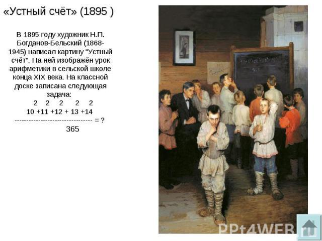 «Устный счёт» (1895 )В1895 году художник Н.П. Богданов-Бельский (1868-1945)написал картину