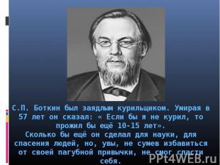 С.П. Боткин был заядлым курильщиком. Умирая в 57 лет он сказал: « Если бы я не к