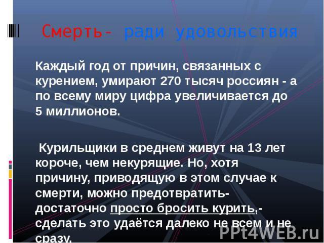 Смерть- ради удовольствияКаждый год от причин, связанных с курением, умирают 270 тысяч россиян - а по всему миру цифра увеличивается до 5 миллионов. Курильщики в среднем живут на 13 лет короче, чем некурящие. Но, хотя причину, приводящую в этом случ…