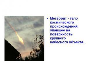 Метеорит - тело космического происхождения, упавшее на поверхность крупного небе