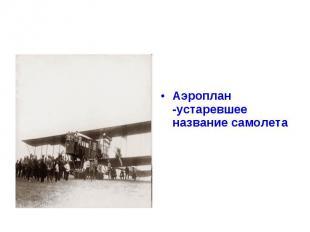 Аэроплан -устаревшее название самолета