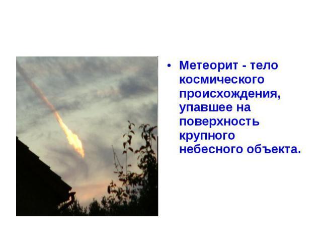 Метеорит - тело космического происхождения, упавшее на поверхность крупного небесного объекта.