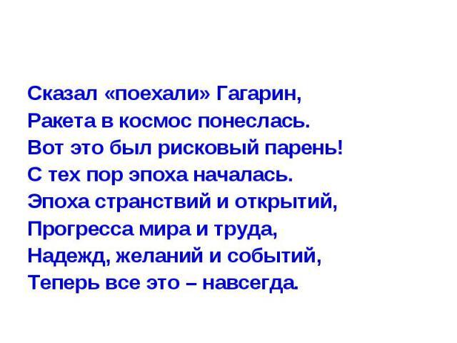 Сказал «поехали» Гагарин,Ракета в космос понеслась.Вот это был рисковый парень!С тех пор эпоха началась.Эпоха странствий и открытий,Прогресса мира и труда,Надежд, желаний и событий,Теперь все это – навсегда.