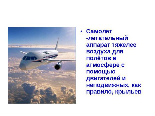 Самолет -летательный аппарат тяжелее воздуха для полётов в атмосфере с помощью двигателей и неподвижных, как правило, крыльев