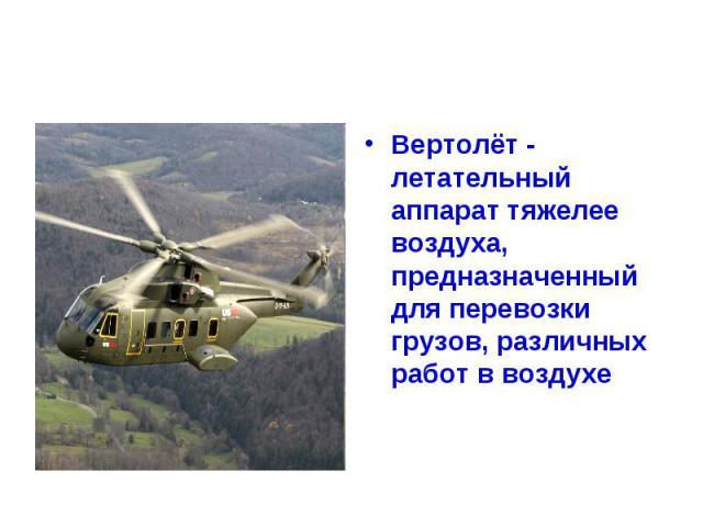 Вертолёт - летательный аппарат тяжелее воздуха, предназначенный для перевозки грузов, различных работ в воздухе