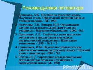 Рекомендуемая литература1. Демидова, А.К. Пособие по русскому языку. Научный сти