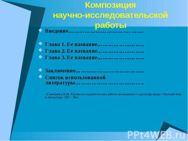 Композициянаучно-исследовательской работы Введение……………………………. …….Глава 1. Ее название……………………..Глава 2. Ее название……………………..Глава 3. Ее название……………………..Заключение………………………………..Список использованной литературы……………………………….. (Саникович, И.М. Научн…