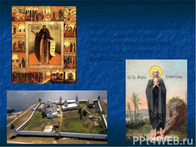 1435 г.85-летний инок нижегородского Печерского монастыря заложил Макарьев-Желтоводский монастырь в устье Керженца.