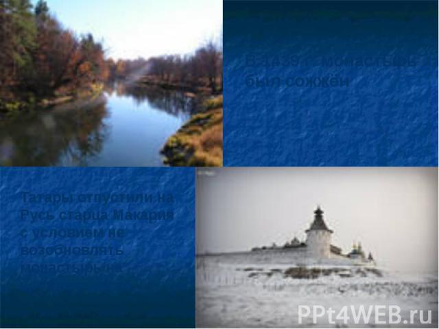 В 1439 г. монастырь был сожжёнТатары отпустили на Русь старца Макария с условием не возобновлять монастырь на прежнем месте