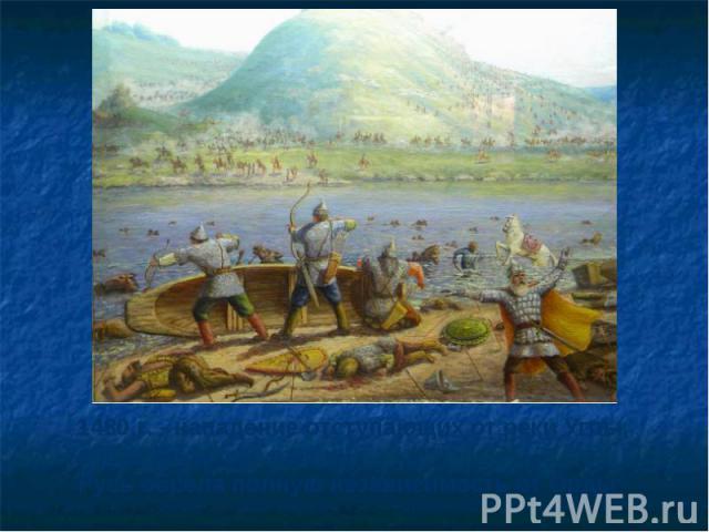 1480 г. - нападение отступающих от реки Угры,после Великого стоянияРусь обрела полную независимость от Орды