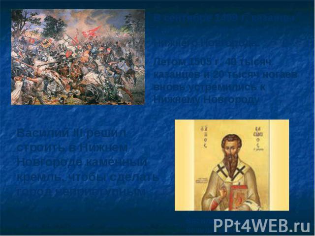 В сентябре 1499 г. казанцы напали на окрестности Нижнего Новгорода.Летом 1505 г. 40 тысяч казанцев и 20 тысяч ногаев вновь устремились к Нижнему НовгородуВасилий III решил строить в Нижнем Новгороде каменный кремль, чтобы сделать город неприступнымВ…