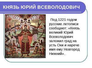 КНЯЗЬ ЮРИЙ ВСЕВОЛОДОВИЧ Под 1221 годом русские летописи сообщают: «Князь велик