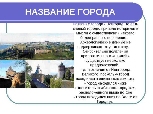 НАЗВАНИЕ ГОРОДА Название города - Новгород, то есть «новый город», привело историков к мысли о существовании некоего более раннего поселения. Археологические данные не поддерживают эту гипотезу. Относительно появления прилагательного «нижний» сущест…