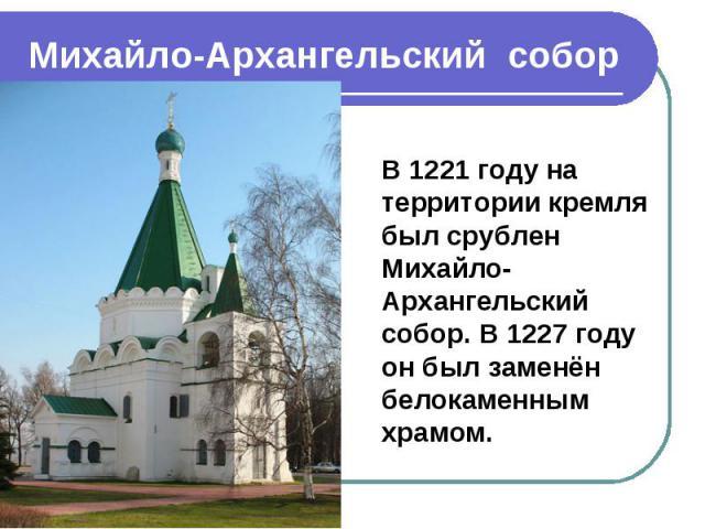 Михайло-Архангельский собор В 1221 году на территории кремля был срублен Михайло-Архангельский собор. В 1227 году он был заменён белокаменным храмом.