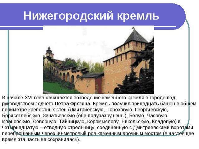 Нижегородский кремль В начале XVI века начинается возведение каменного кремля в городе под руководством зодчего Петра Фрязина. Кремль получил тринадцать башен в общем периметре крепостных стен (Дмитриевскую, Пороховую, Георгиевскую, Борисоглебскую, …