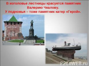 В изголовье лестницы красуется памятник Валерию Чкалову. У подножья – тоже памят
