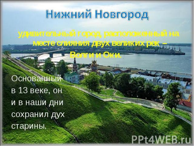 Нижний Новгород удивительный город, расположенный на месте слияния двух великих рек – Волги и Оки. Основанный в 13 веке, он и в наши дни сохранил духстарины.