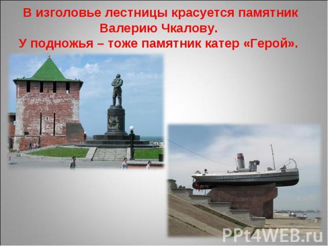 В изголовье лестницы красуется памятник Валерию Чкалову. У подножья – тоже памятник катер «Герой».