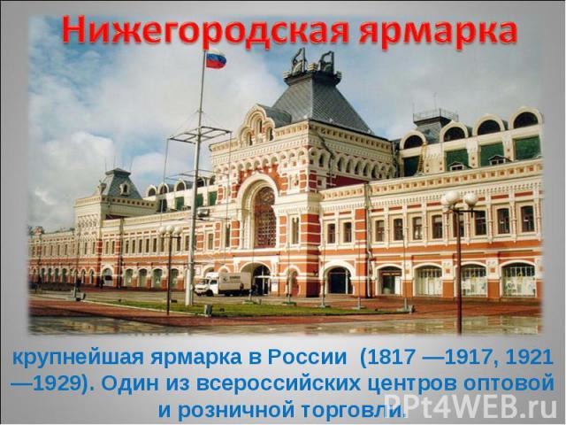 Нижегородская ярмарка крупнейшая ярмарка в России (1817 —1917, 1921—1929). Один из всероссийских центров оптовой и розничной торговли.