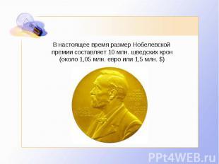 В настоящее время размер Нобелевской премии составляет 10млн. шведских крон (ок