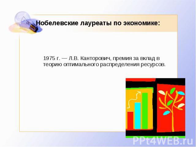 Нобелевские лауреаты по экономике: 1975 г. — Л.В. Канторович, премия за вклад в теорию оптимального распределения ресурсов.