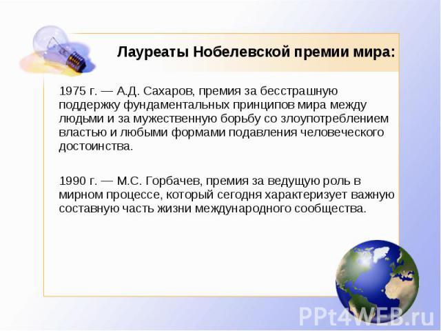 Лауреаты Нобелевской премии мира: 1975 г. — А.Д. Сахаров, премия за бесстрашную поддержку фундаментальных принципов мира между людьми и за мужественную борьбу со злоупотреблением властью и любыми формами подавления человеческого достоинства. 1990 г.…