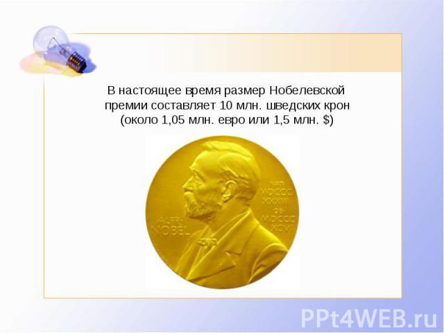 В настоящее время размер Нобелевской премии составляет 10млн. шведских крон (около 1,05млн. евро или 1,5млн. $)