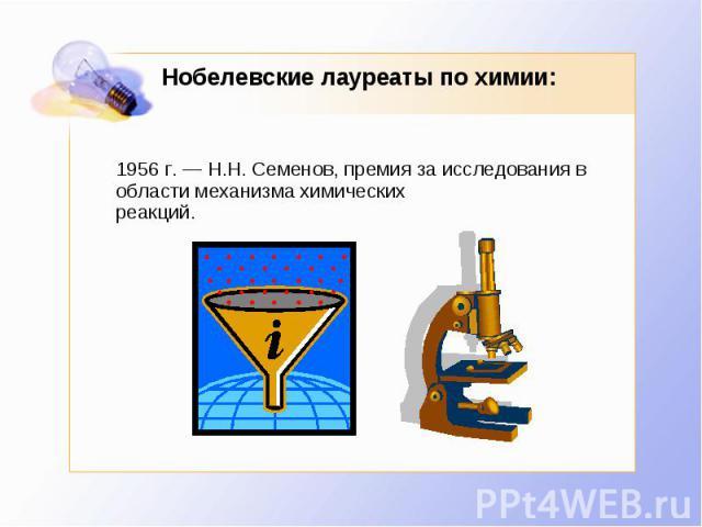 Нобелевские лауреаты по химии: 1956 г. — Н.Н. Семенов, премия за исследования в области механизма химическихреакций.