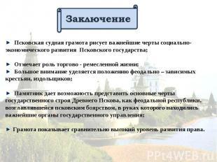 Заключение Псковская судная грамота рисует важнейшие черты социально- экономичес