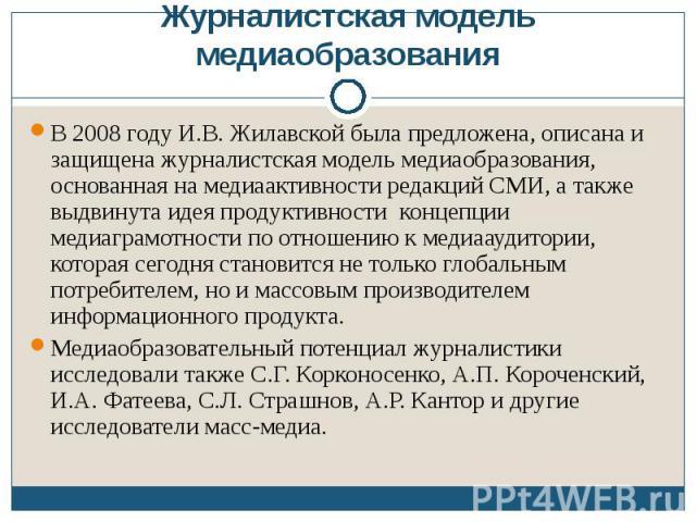 Журналистская модель медиаобразованияВ 2008 году И.В. Жилавской была предложена, описана и защищена журналистская модель медиаобразования, основанная на медиаактивности редакций СМИ, а также выдвинута идея продуктивности концепции медиаграмотности п…