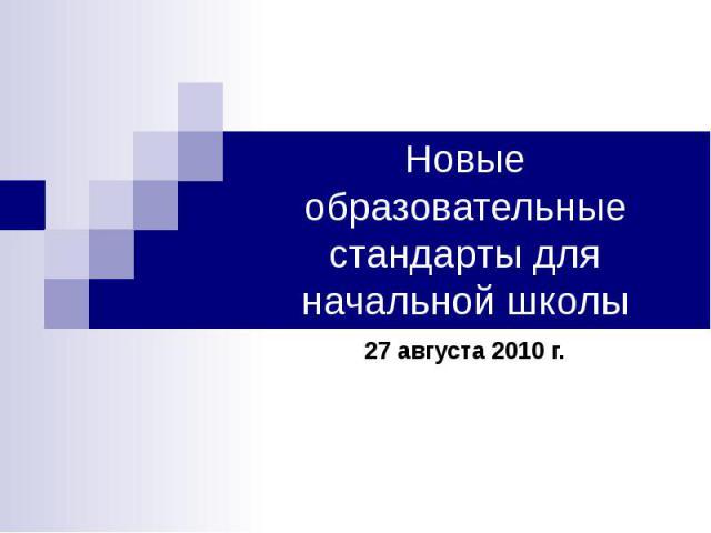Новые образовательные стандарты для начальной школы 27 августа 2010 г.
