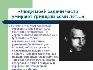 «Люди моей задачи часто умирают тридцати семи лет…»С Петром Митуричем Хлебников