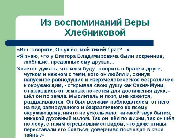 Из воспоминаний Веры Хлебниковой«Вы говорите, Он ушёл, мой тихий брат?...»«Я знаю, что у Виктора Владимировича были искренние, любящие, преданные ему друзья…Хочется думать, что им я буду говорить о брате и друге, чутком и нежном с теми, кого он люби…