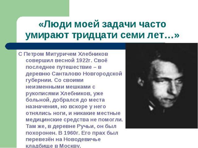 «Люди моей задачи часто умирают тридцати семи лет…»С Петром Митуричем Хлебников совершил весной 1922г. Своё последнее путешествие – в деревню Санталово Новгородской губернии. Со своими неизменными мешками с рукописями Хлебников, уже больной, добралс…