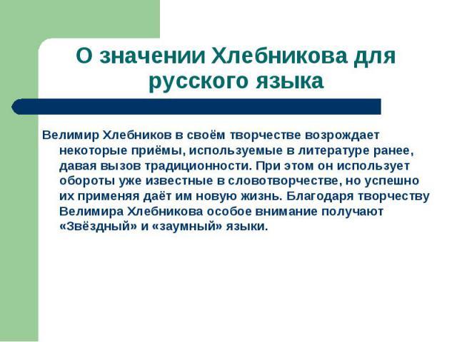 О значении Хлебникова для русского языкаВелимир Хлебников в своём творчестве возрождает некоторые приёмы, используемые в литературе ранее, давая вызов традиционности. При этом он использует обороты уже известные в словотворчестве, но успешно их прим…