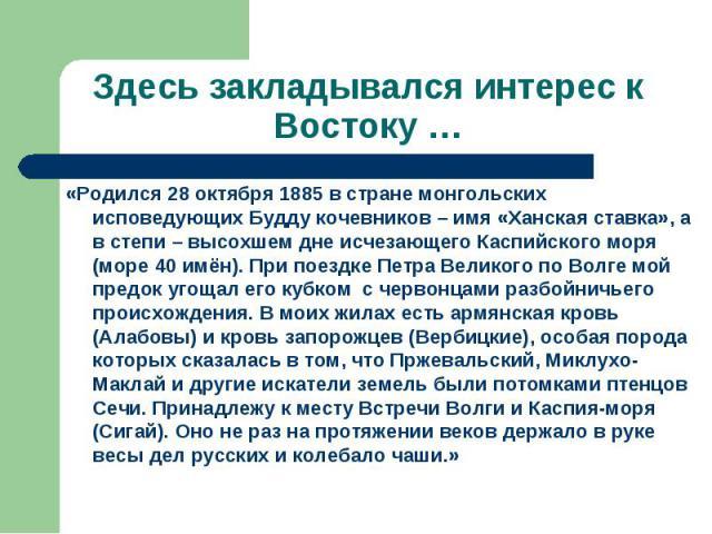 Здесь закладывался интерес к Востоку …«Родился 28 октября 1885 в стране монгольских исповедующих Будду кочевников – имя «Ханская ставка», а в степи – высохшем дне исчезающего Каспийского моря (море 40 имён). При поездке Петра Великого по Волге мой п…