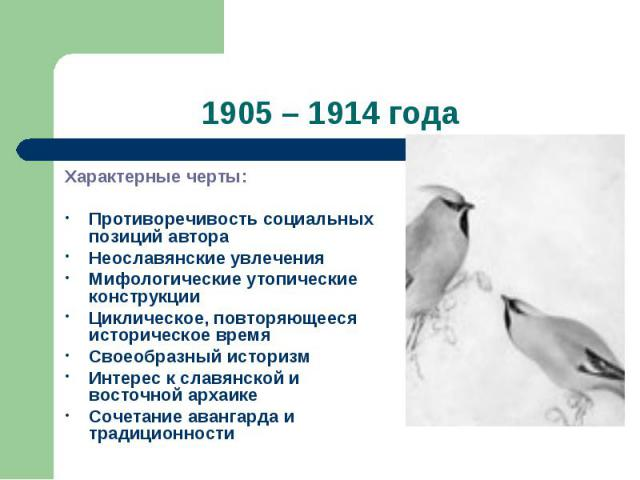 1905 – 1914 годаХарактерные черты: Противоречивость социальных позиций автораНеославянские увлеченияМифологические утопические конструкцииЦиклическое, повторяющееся историческое времяСвоеобразный историзмИнтерес к славянской и восточной архаикеСочет…