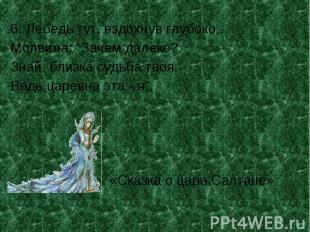 """6. Лебедь тут, вздохнув глубоко,Молвила: """"Зачем далёко?Знай, близка судьба твоя,"""
