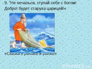 """9. """"Не печалься, ступай себе с богом!Добро! будет старуха царицей!««Сказка о рыб"""