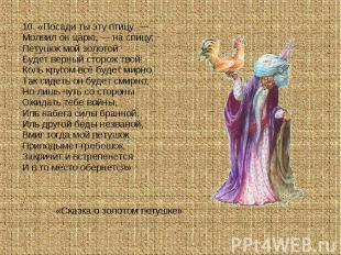 10. «Посади ты эту птицу, —Молвил он царю, — на спицу;Петушок мой золотойБудет в