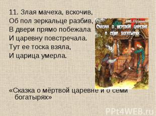 11. Злая мачеха, вскочив,Об пол зеркальце разбив,В двери прямо побежалаИ царевну