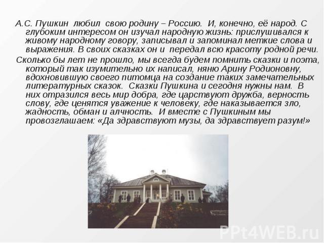А.С. Пушкин любил свою родину – Россию. И, конечно, её народ. С глубоким интересом он изучал народную жизнь: прислушивался к живому народному говору, записывал и запоминал меткие слова и выражения. В своих сказках он и передал всю красоту родной реч…