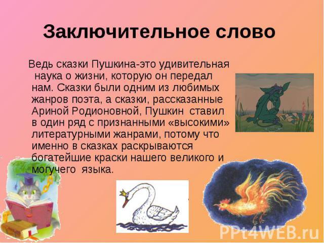 Заключительное слово Ведь сказки Пушкина-это удивительная наука о жизни, которую он передал нам. Сказки были одним из любимых жанров поэта, а сказки, рассказанные Ариной Родионовной, Пушкин ставил в один ряд с признанными «высокими» литературными жа…