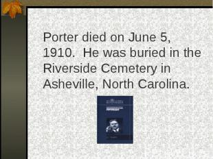 Porter died on June 5, 1910. He was buried in the Riverside Cemetery in Ashevill