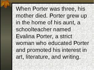 When Porter was three, his mother died. Porter grew up in the home of his aunt,