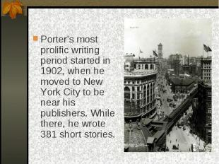 Porter's most prolific writing period started in 1902, when he moved to New York