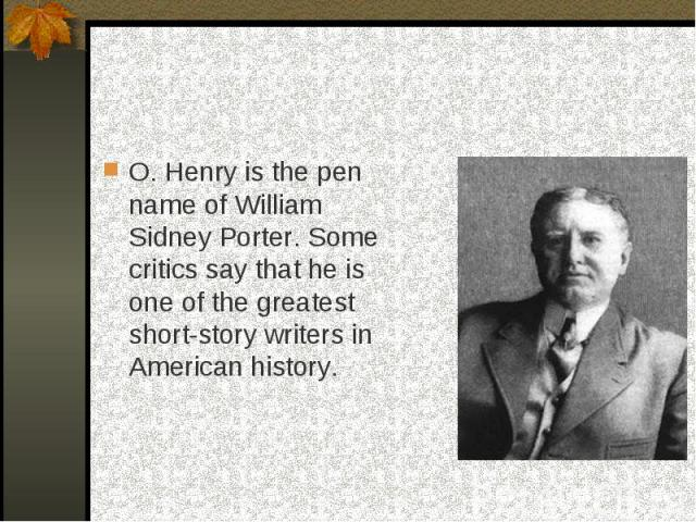 O. Henry is the pen name of William Sidney Porter. Some critics say that he is one of the greatest short-story writers in American history.