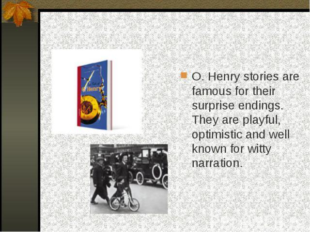 O. Henry stories are famous for their surprise endings. They are playful, optimistic and well known for witty narration.