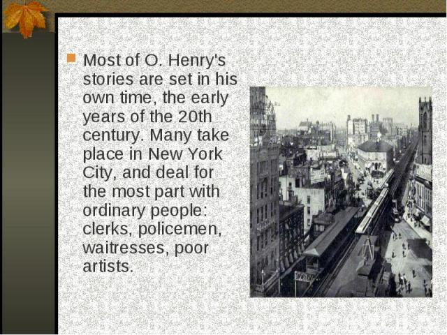Most of O. Henry's stories are set in his own time, the early years of the 20th century. Many take place in New York City, and deal for the most part with ordinary people: clerks, policemen, waitresses, poor artists.