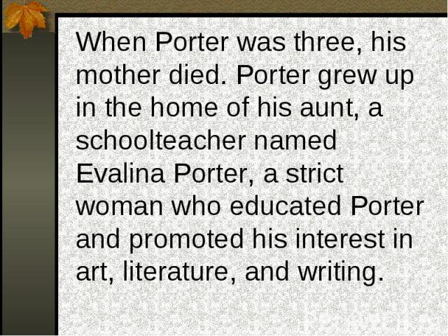 When Porter was three, his mother died. Porter grew up in the home of his aunt, a schoolteacher named Evalina Porter, a strict woman who educated Porter and promoted his interest in art, literature, and writing.